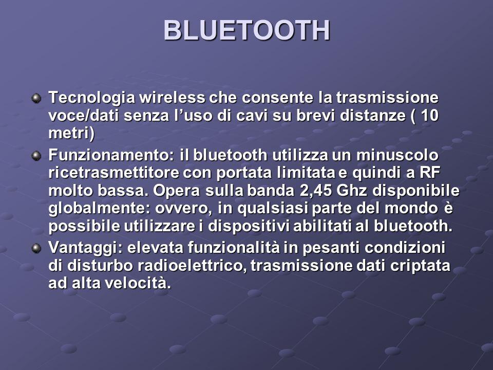 BLUETOOTH Tecnologia wireless che consente la trasmissione voce/dati senza luso di cavi su brevi distanze ( 10 metri) Funzionamento: il bluetooth utilizza un minuscolo ricetrasmettitore con portata limitata e quindi a RF molto bassa.