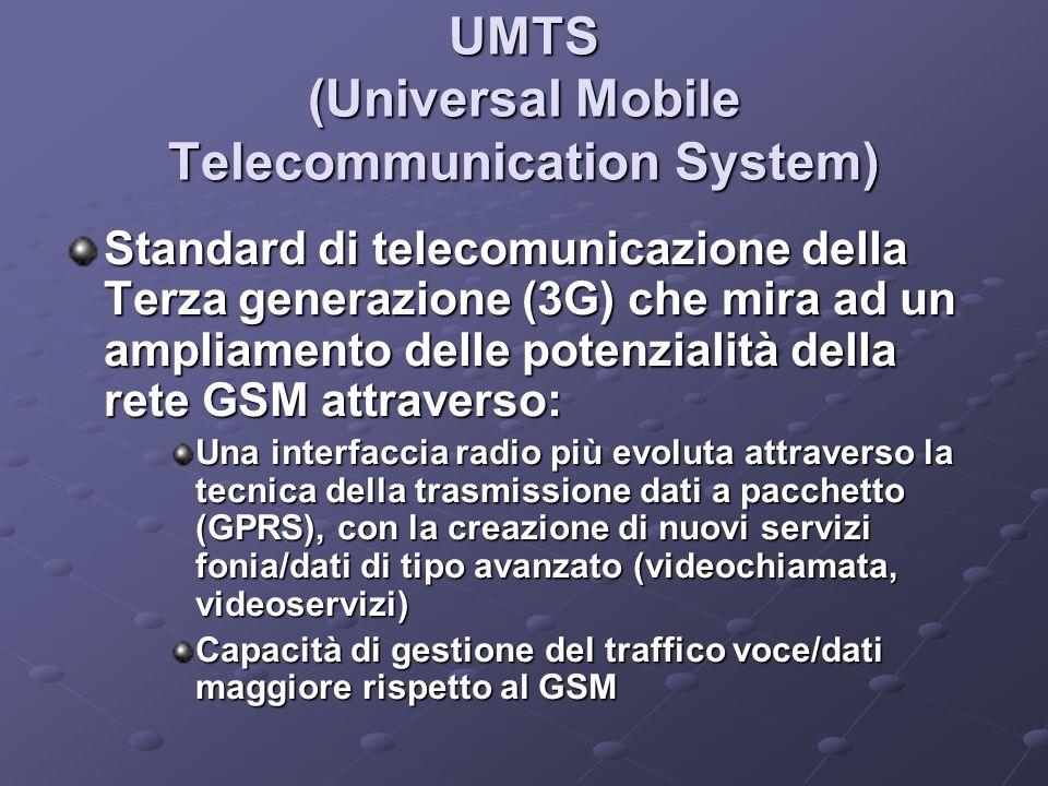 UMTS (Universal Mobile Telecommunication System) Standard di telecomunicazione della Terza generazione (3G) che mira ad un ampliamento delle potenzialità della rete GSM attraverso: Una interfaccia radio più evoluta attraverso la tecnica della trasmissione dati a pacchetto (GPRS), con la creazione di nuovi servizi fonia/dati di tipo avanzato (videochiamata, videoservizi) Capacità di gestione del traffico voce/dati maggiore rispetto al GSM