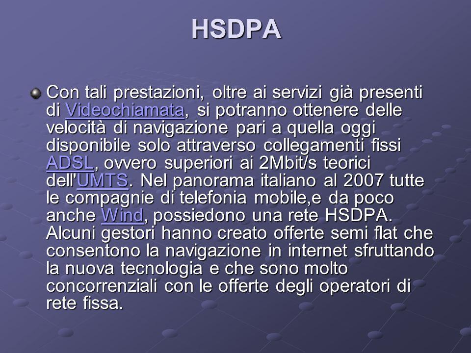 HSDPA Con tali prestazioni, oltre ai servizi già presenti di Videochiamata, si potranno ottenere delle velocità di navigazione pari a quella oggi disponibile solo attraverso collegamenti fissi ADSL, ovvero superiori ai 2Mbit/s teorici dell UMTS.