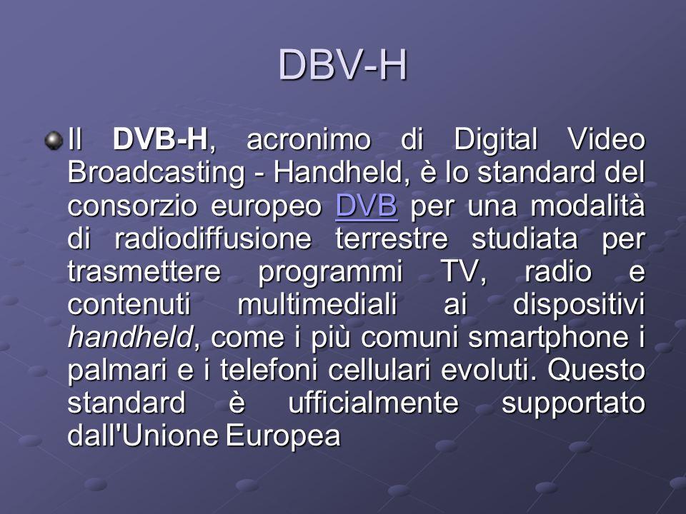 DBV-H Il DVB-H, acronimo di Digital Video Broadcasting - Handheld, è lo standard del consorzio europeo DVB per una modalità di radiodiffusione terrestre studiata per trasmettere programmi TV, radio e contenuti multimediali ai dispositivi handheld, come i più comuni smartphone i palmari e i telefoni cellulari evoluti.