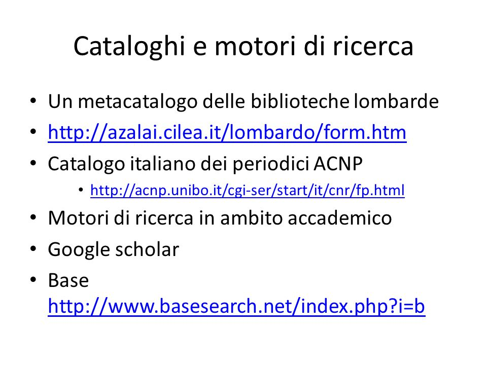 Cataloghi e motori di ricerca Un metacatalogo delle biblioteche lombarde http://azalai.cilea.it/lombardo/form.htm Catalogo italiano dei periodici ACNP http://acnp.unibo.it/cgi-ser/start/it/cnr/fp.html Motori di ricerca in ambito accademico Google scholar Base http://www.basesearch.net/index.php i=b http://www.basesearch.net/index.php i=b