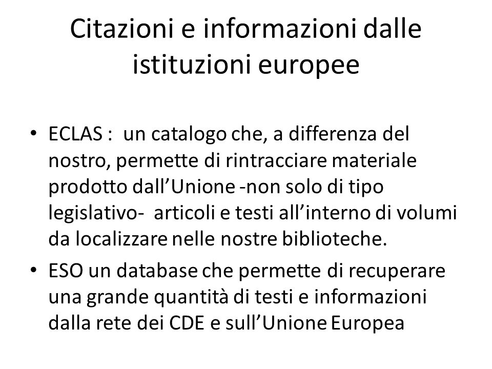 Citazioni e informazioni dalle istituzioni europee ECLAS : un catalogo che, a differenza del nostro, permette di rintracciare materiale prodotto dallUnione -non solo di tipo legislativo- articoli e testi allinterno di volumi da localizzare nelle nostre biblioteche.