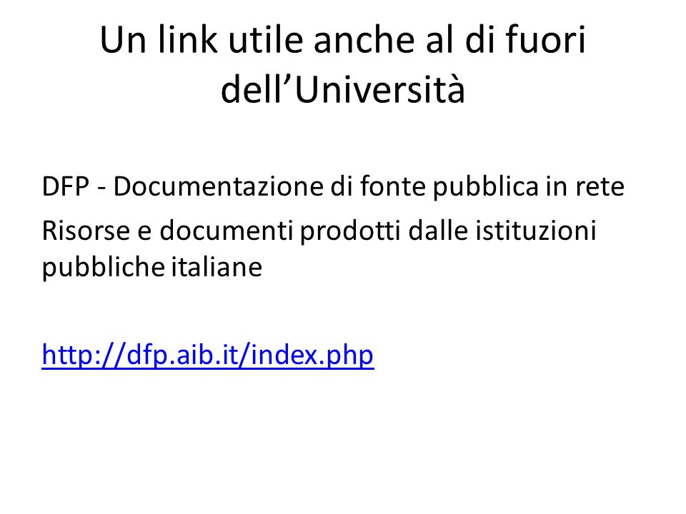Un link utile anche al di fuori dellUniversità DFP - Documentazione di fonte pubblica in rete Risorse e documenti prodotti dalle istituzioni pubbliche italiane http://dfp.aib.it/index.php