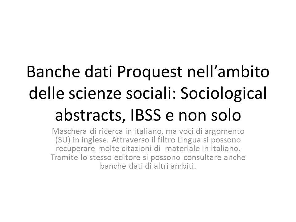 Banche dati Proquest nellambito delle scienze sociali: Sociological abstracts, IBSS e non solo Maschera di ricerca in italiano, ma voci di argomento (