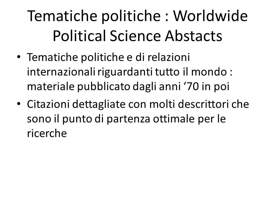 Tematiche politiche : Worldwide Political Science Abstacts Tematiche politiche e di relazioni internazionali riguardanti tutto il mondo : materiale pubblicato dagli anni 70 in poi Citazioni dettagliate con molti descrittori che sono il punto di partenza ottimale per le ricerche