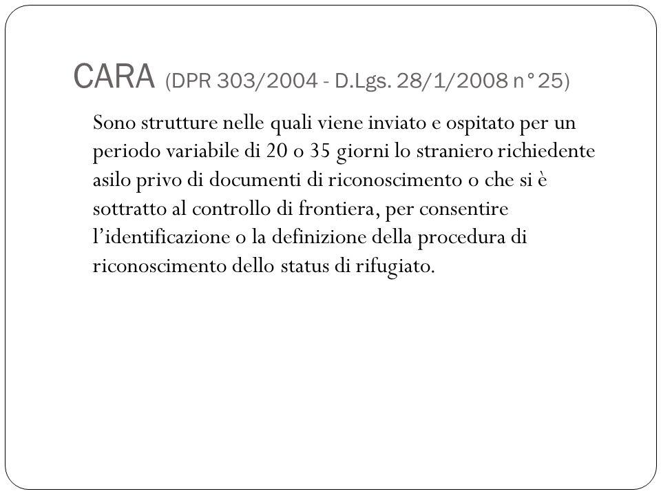 CARA (DPR 303/2004 - D.Lgs. 28/1/2008 n°25) Sono strutture nelle quali viene inviato e ospitato per un periodo variabile di 20 o 35 giorni lo stranier