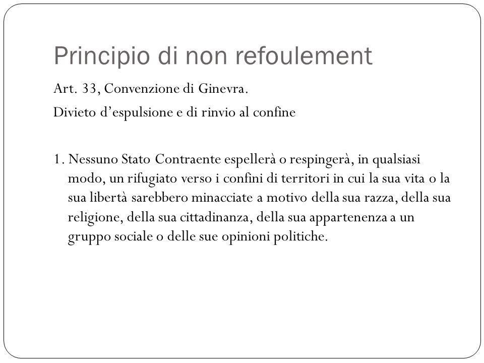Principio di non refoulement Art. 33, Convenzione di Ginevra. Divieto despulsione e di rinvio al confine 1. Nessuno Stato Contraente espellerà o respi