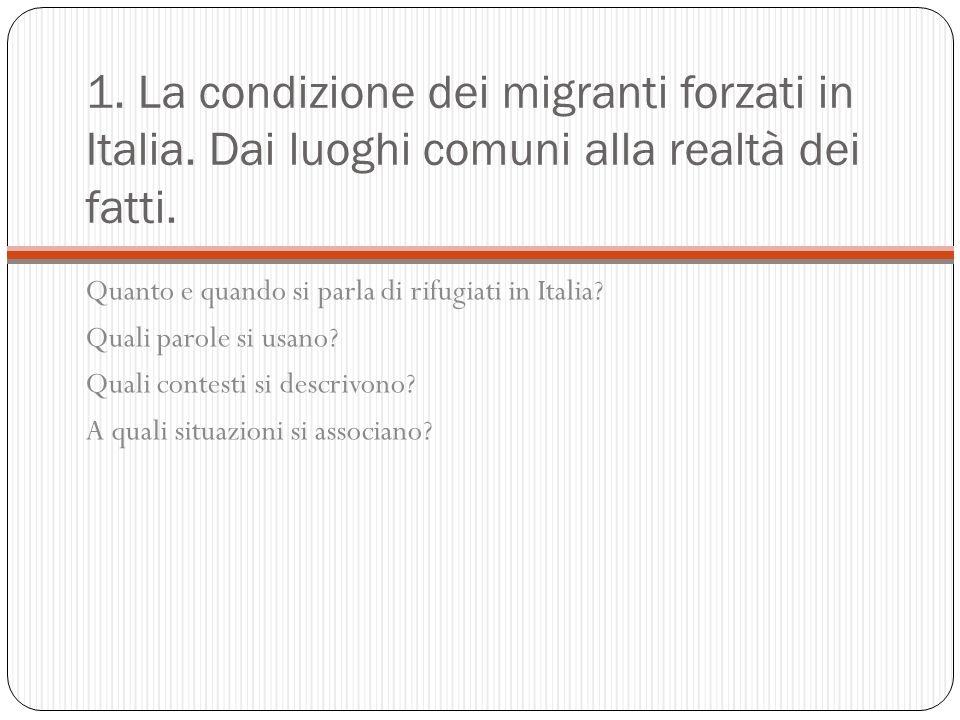 1. La condizione dei migranti forzati in Italia. Dai luoghi comuni alla realtà dei fatti. Quanto e quando si parla di rifugiati in Italia? Quali parol