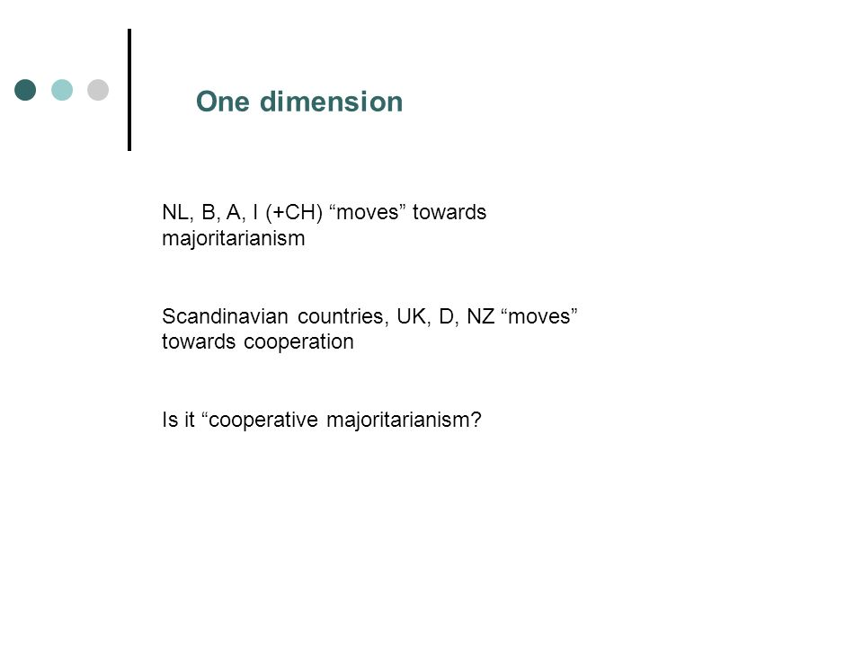One dimension NL, B, A, I (+CH) moves towards majoritarianism Scandinavian countries, UK, D, NZ moves towards cooperation Is it cooperative majoritarianism
