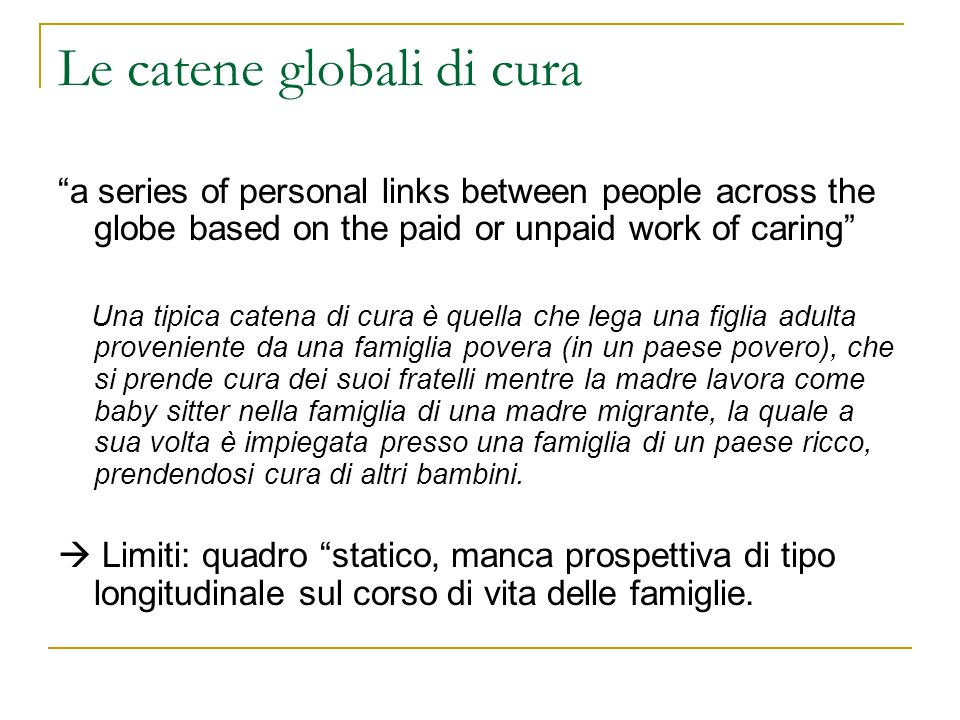 Le catene globali di cura a series of personal links between people across the globe based on the paid or unpaid work of caring Una tipica catena di c