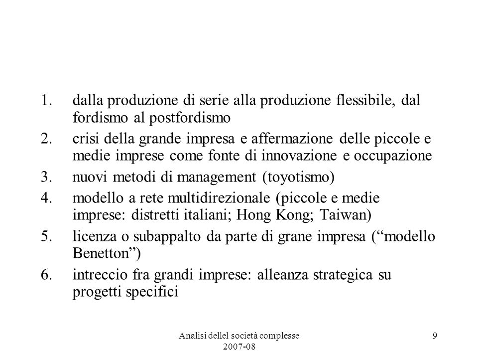 Analisi dellel società complesse 2007-08 9 1.dalla produzione di serie alla produzione flessibile, dal fordismo al postfordismo 2.crisi della grande impresa e affermazione delle piccole e medie imprese come fonte di innovazione e occupazione 3.nuovi metodi di management (toyotismo) 4.modello a rete multidirezionale (piccole e medie imprese: distretti italiani; Hong Kong; Taiwan) 5.licenza o subappalto da parte di grane impresa (modello Benetton) 6.intreccio fra grandi imprese: alleanza strategica su progetti specifici