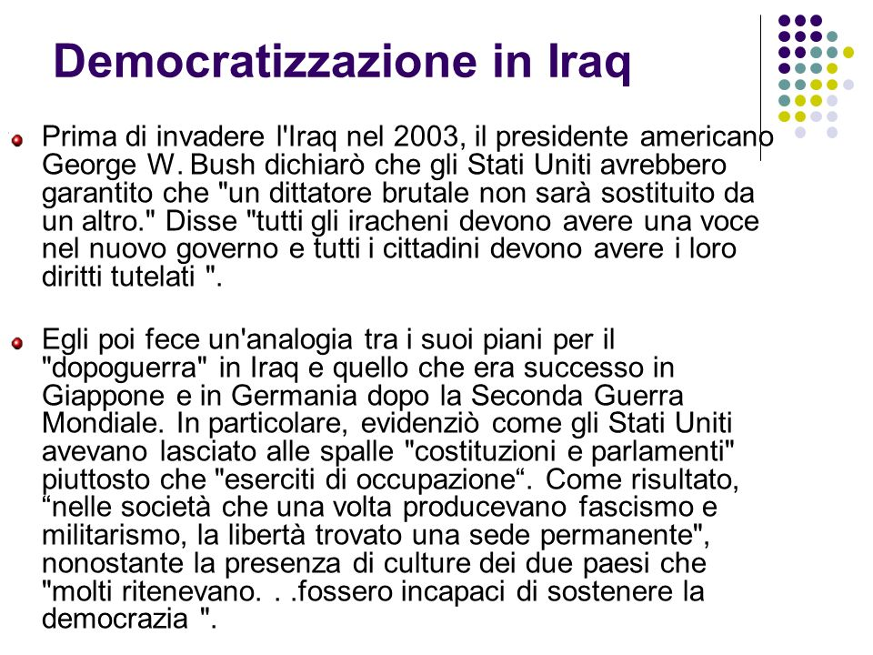 Democratizzazione in Iraq Prima di invadere l'Iraq nel 2003, il presidente americano George W. Bush dichiarò che gli Stati Uniti avrebbero garantito c