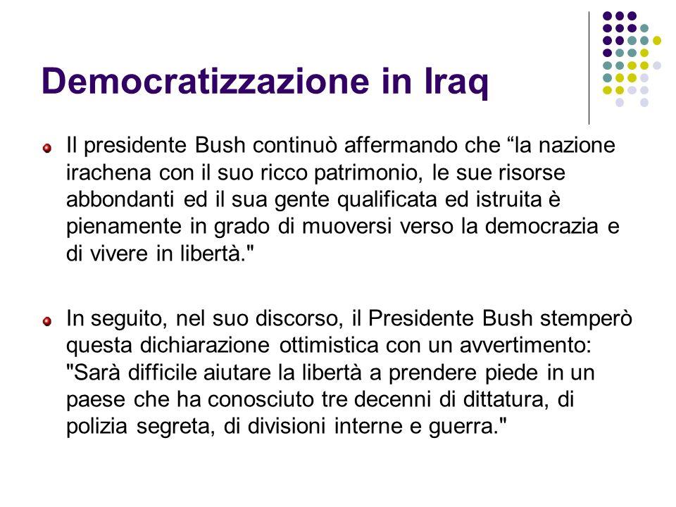 Democratizzazione in Iraq Il presidente Bush continuò affermando che la nazione irachena con il suo ricco patrimonio, le sue risorse abbondanti ed il sua gente qualificata ed istruita è pienamente in grado di muoversi verso la democrazia e di vivere in libertà. In seguito, nel suo discorso, il Presidente Bush stemperò questa dichiarazione ottimistica con un avvertimento: Sarà difficile aiutare la libertà a prendere piede in un paese che ha conosciuto tre decenni di dittatura, di polizia segreta, di divisioni interne e guerra.