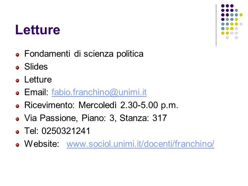 Letture Fondamenti di scienza politica Slides Letture Email: fabio.franchino@unimi.itfabio.franchino@unimi.it Ricevimento: Mercoledì 2.30-5.00 p.m. Vi