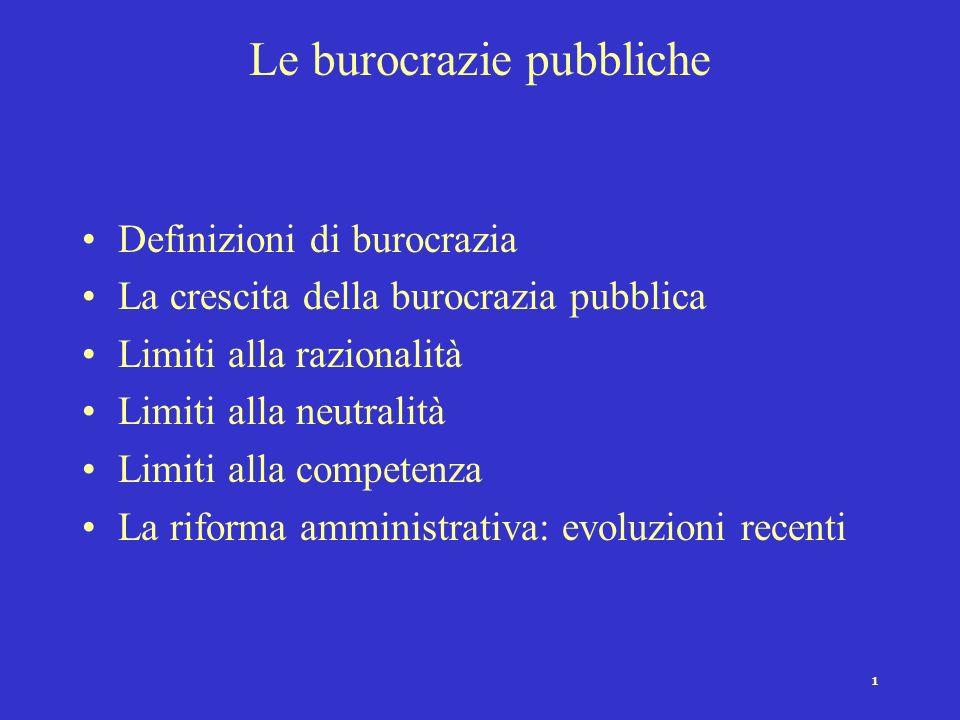 1 Le burocrazie pubbliche Definizioni di burocrazia La crescita della burocrazia pubblica Limiti alla razionalità Limiti alla neutralità Limiti alla competenza La riforma amministrativa: evoluzioni recenti
