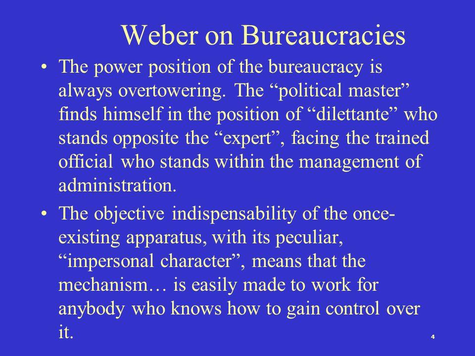 4 Weber on Bureaucracies The power position of the bureaucracy is always overtowering.