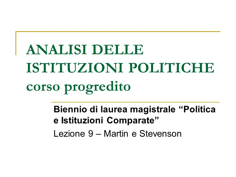 ANALISI DELLE ISTITUZIONI POLITICHE corso progredito Biennio di laurea magistrale Politica e Istituzioni Comparate Lezione 9 – Martin e Stevenson