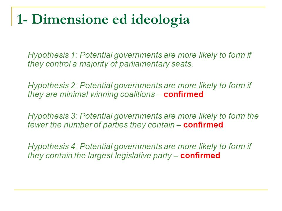1- Dimensione ed ideologia Hypothesis 1: Potential governments are more likely to form if they control a majority of parliamentary seats. Hypothesis 2