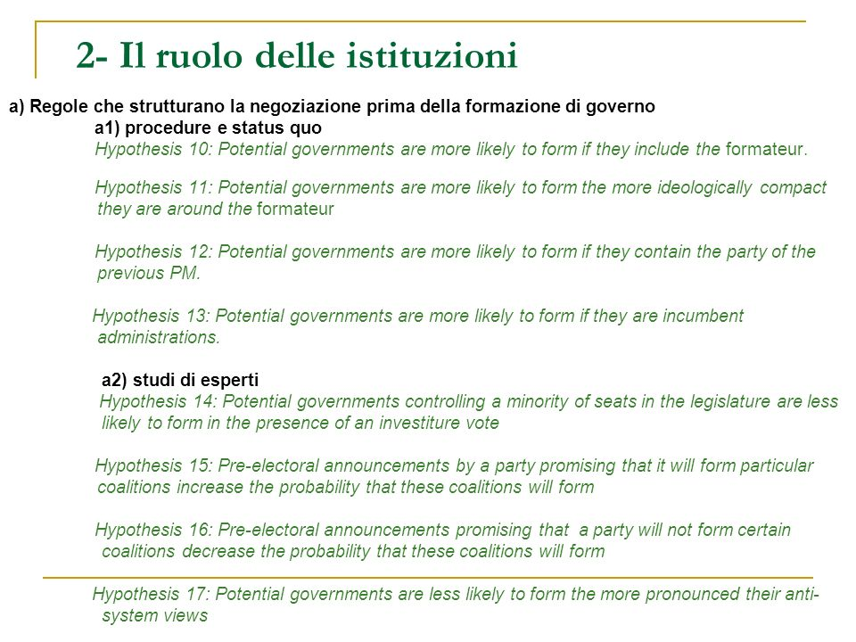 2- Il ruolo delle istituzioni (2) b) Regole che strutturano i processi decisionali governativi dopo la formazione di governo La distribuzione dei dicasteri (Laver and Shepsle) – Very Strong Parties (VSPs) and Merely Strong Parties (MSPs) Hypothesis 18: Potential governments are more likely to form if they contain a VSP Hypothesis 19: Potential single-party minority governments are more likely to form if they contain a VSP Hypothesis 20: Potential governments are more likely to form if they contain a MSP.