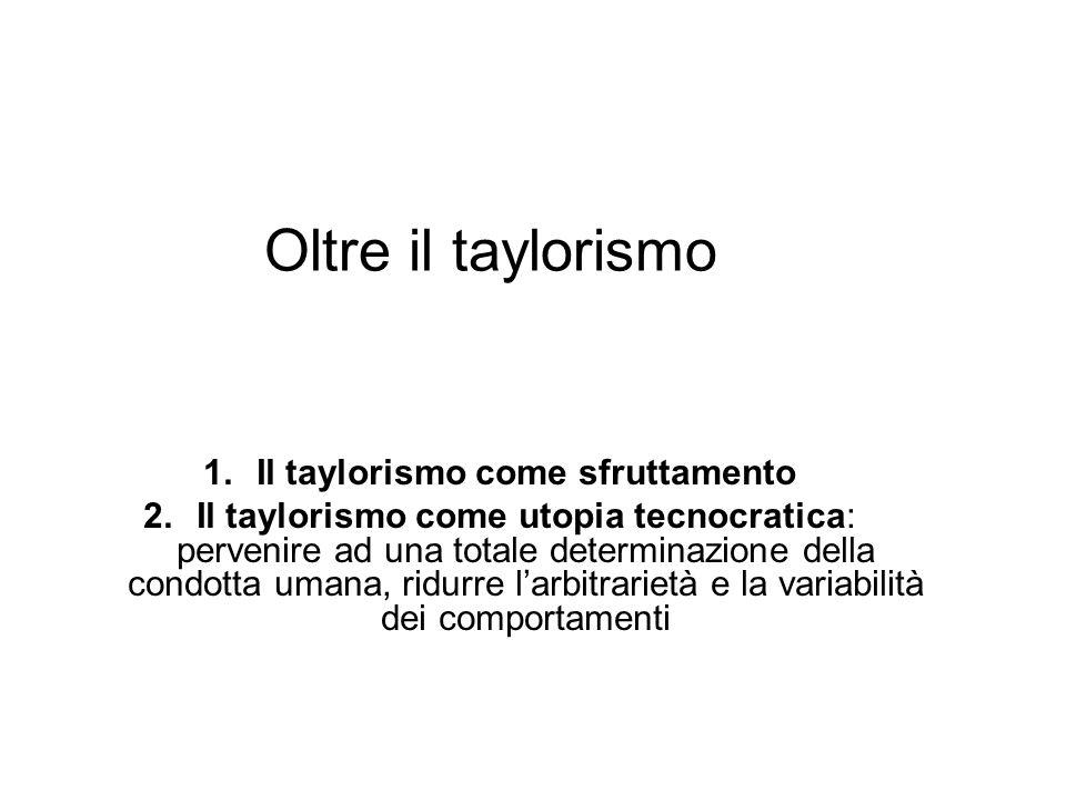 Oltre il taylorismo 1.Il taylorismo come sfruttamento 2.Il taylorismo come utopia tecnocratica: pervenire ad una totale determinazione della condotta
