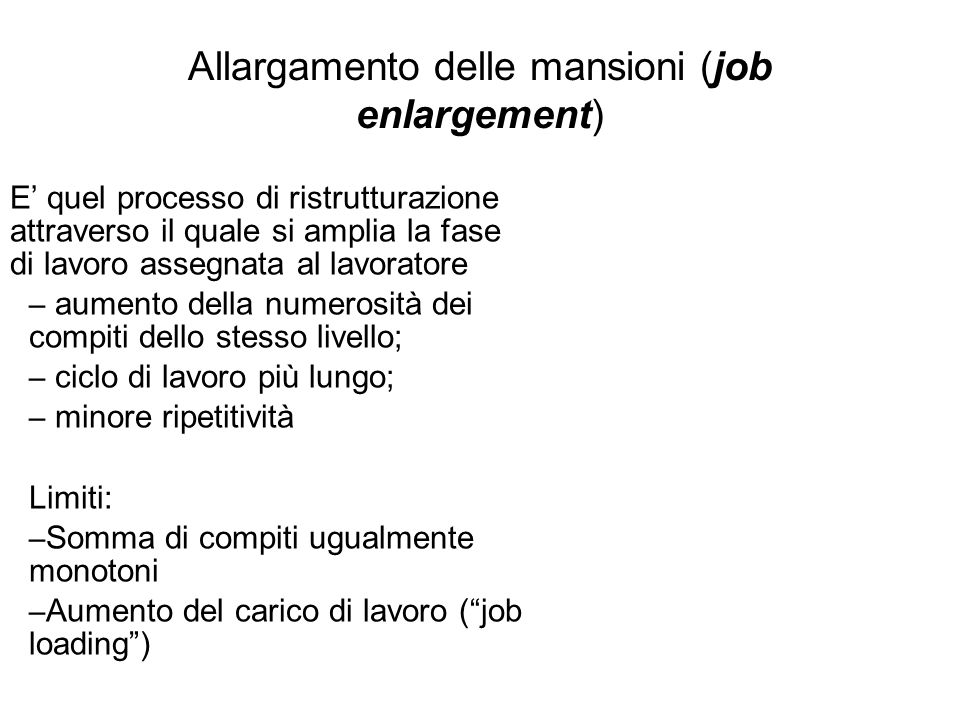 Allargamento delle mansioni (job enlargement) E quel processo di ristrutturazione attraverso il quale si amplia la fase di lavoro assegnata al lavorat