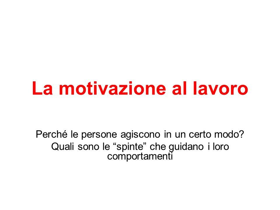 La motivazione al lavoro Perché le persone agiscono in un certo modo? Quali sono le spinte che guidano i loro comportamenti