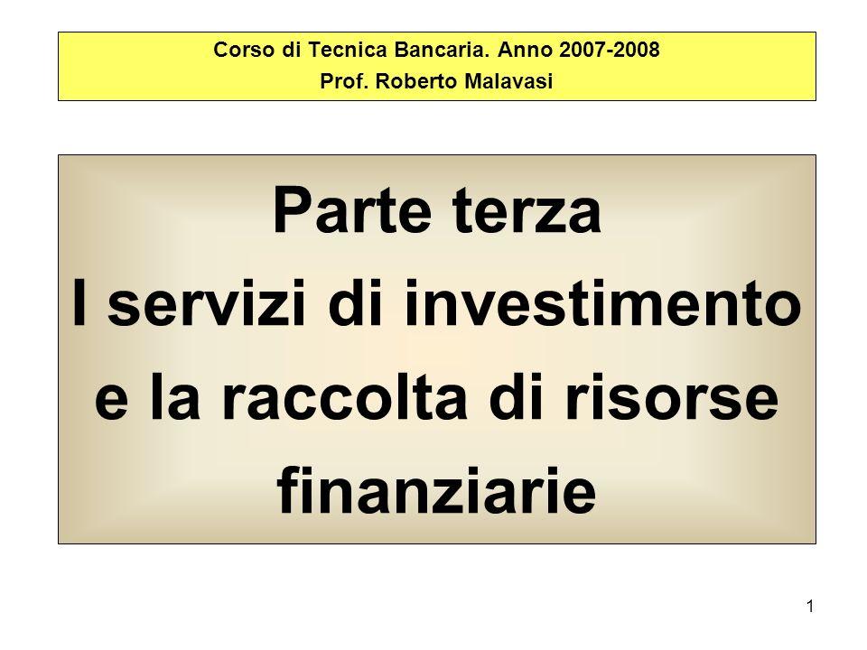 1 Parte terza I servizi di investimento e la raccolta di risorse finanziarie Corso di Tecnica Bancaria. Anno 2007-2008 Prof. Roberto Malavasi
