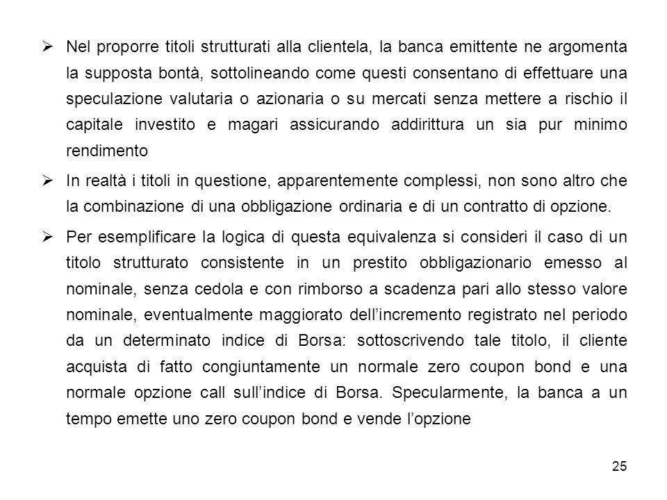 25 Nel proporre titoli strutturati alla clientela, la banca emittente ne argomenta la supposta bontà, sottolineando come questi consentano di effettua