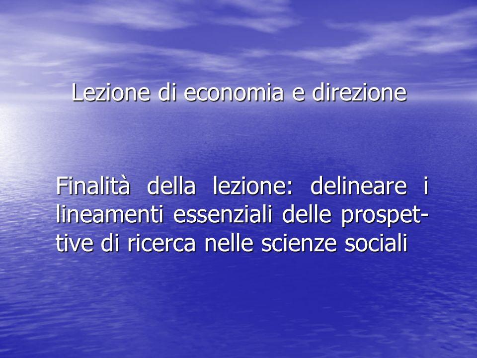 Lezione di economia e direzione Finalità della lezione: delineare i lineamenti essenziali delle prospet- tive di ricerca nelle scienze sociali