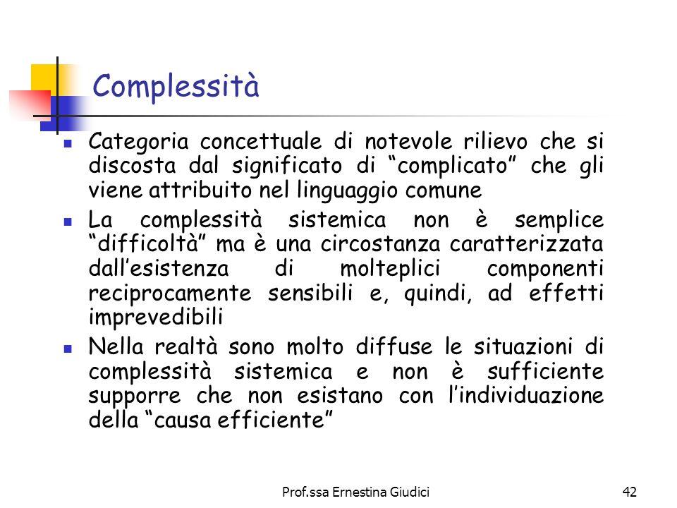 Prof.ssa Ernestina Giudici42 Complessità Categoria concettuale di notevole rilievo che si discosta dal significato di complicato che gli viene attribu