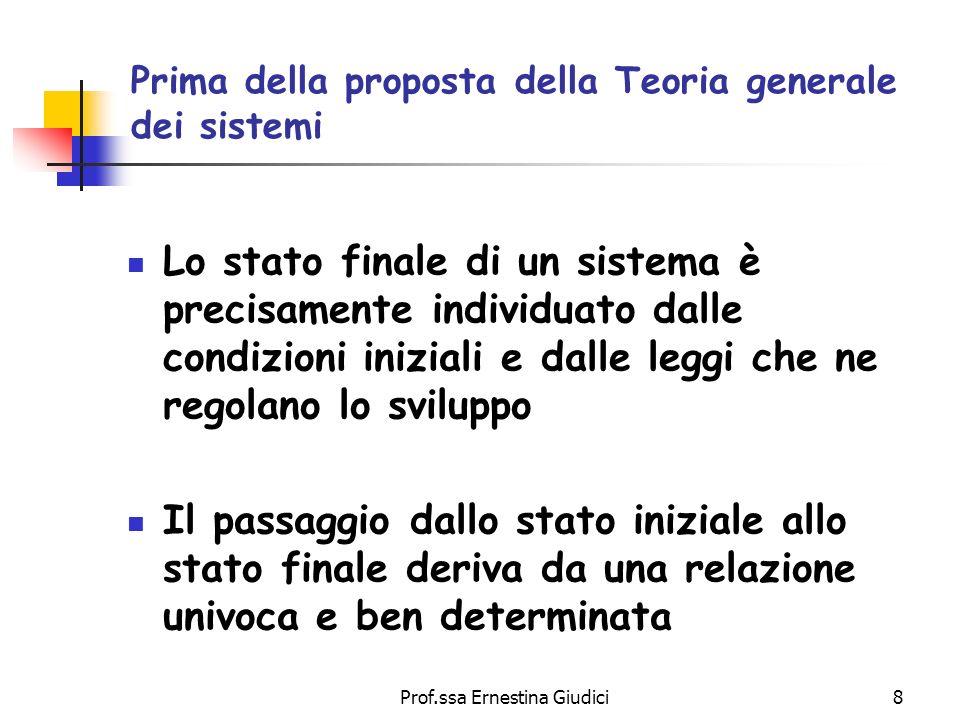 Prof.ssa Ernestina Giudici8 Prima della proposta della Teoria generale dei sistemi Lo stato finale di un sistema è precisamente individuato dalle cond