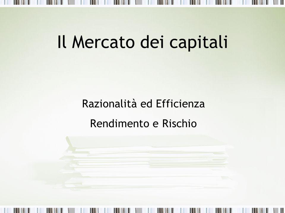 Il Mercato dei capitali Razionalità ed Efficienza Rendimento e Rischio