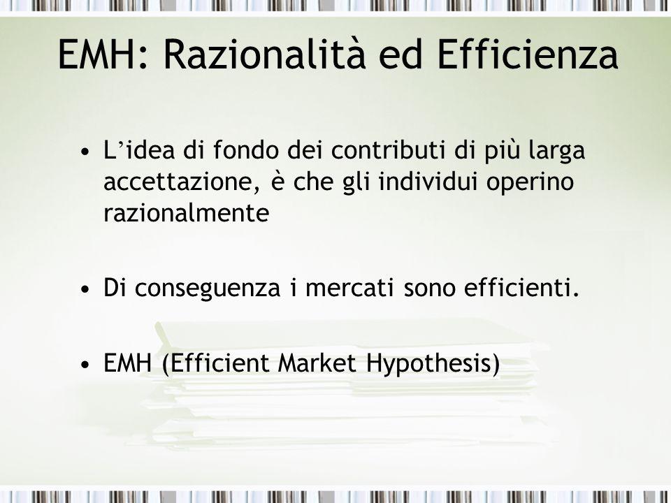 EMH: Razionalità ed Efficienza L idea di fondo dei contributi di più larga accettazione, è che gli individui operino razionalmente Di conseguenza i mercati sono efficienti.