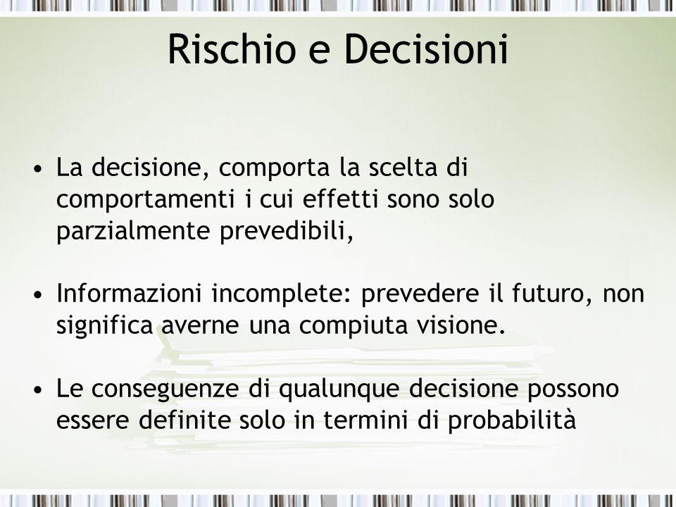 Rischio e Decisioni La decisione, comporta la scelta di comportamenti i cui effetti sono solo parzialmente prevedibili, Informazioni incomplete: prevedere il futuro, non significa averne una compiuta visione.