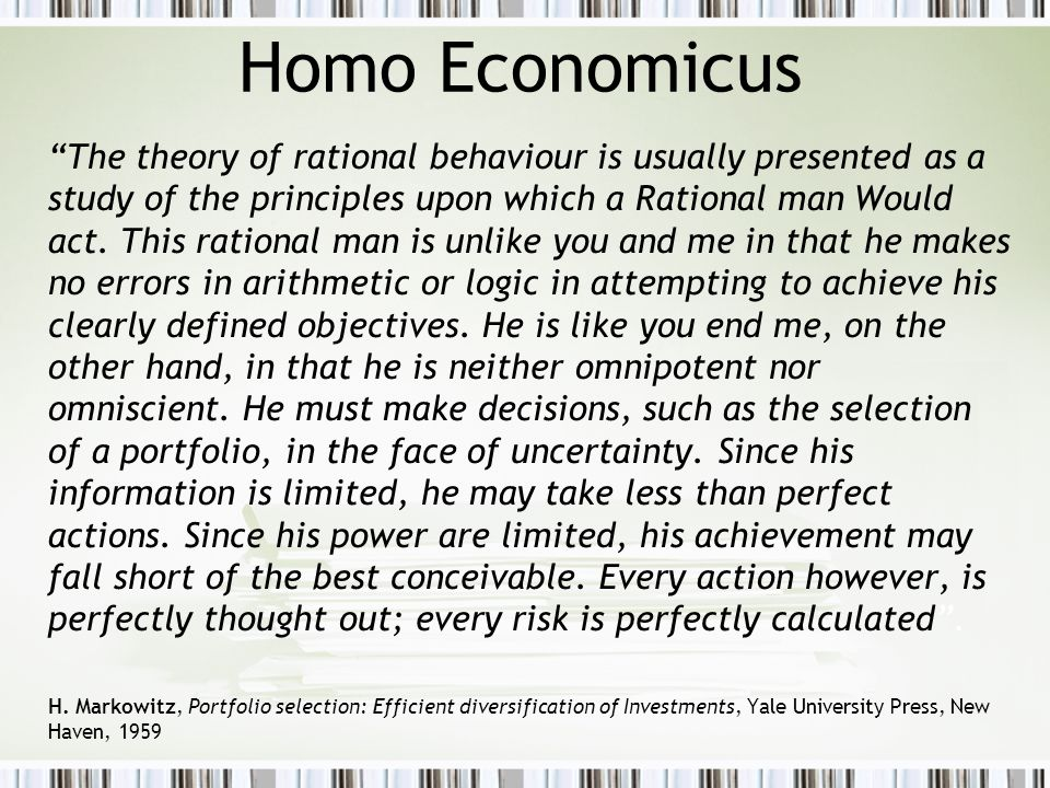 Homo Economicus The theory of rational behaviour is usually presented as a study of the principles upon which a Rational man Would act.