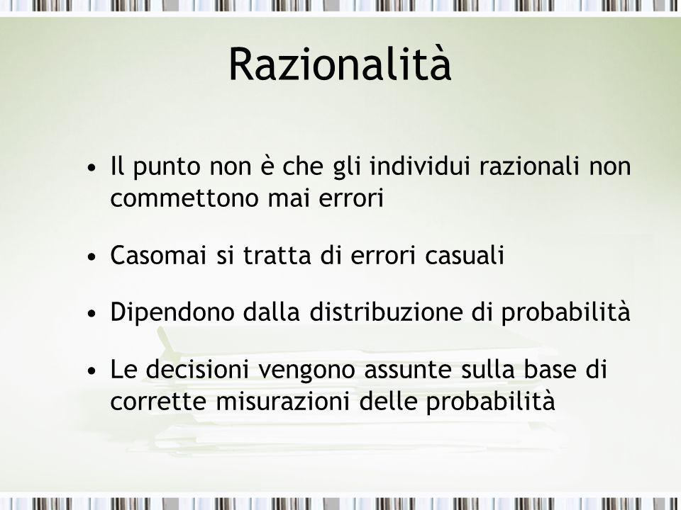 Razionalità Il punto non è che gli individui razionali non commettono mai errori Casomai si tratta di errori casuali Dipendono dalla distribuzione di probabilità Le decisioni vengono assunte sulla base di corrette misurazioni delle probabilità