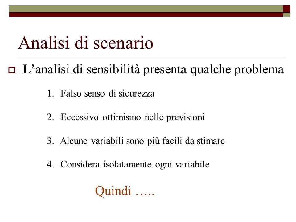Analisi di scenario Lanalisi di sensibilità presenta qualche problema 1. Falso senso di sicurezza 2. Eccessivo ottimismo nelle previsioni 3. Alcune va
