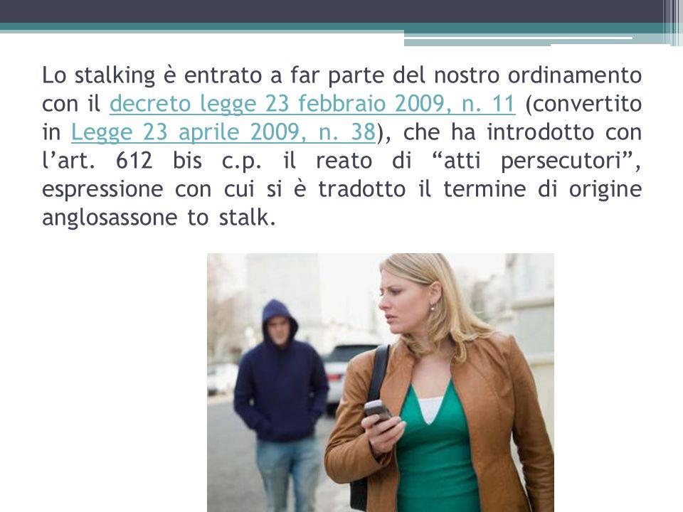 Lo stalking è entrato a far parte del nostro ordinamento con il decreto legge 23 febbraio 2009, n. 11 (convertito in Legge 23 aprile 2009, n. 38), che