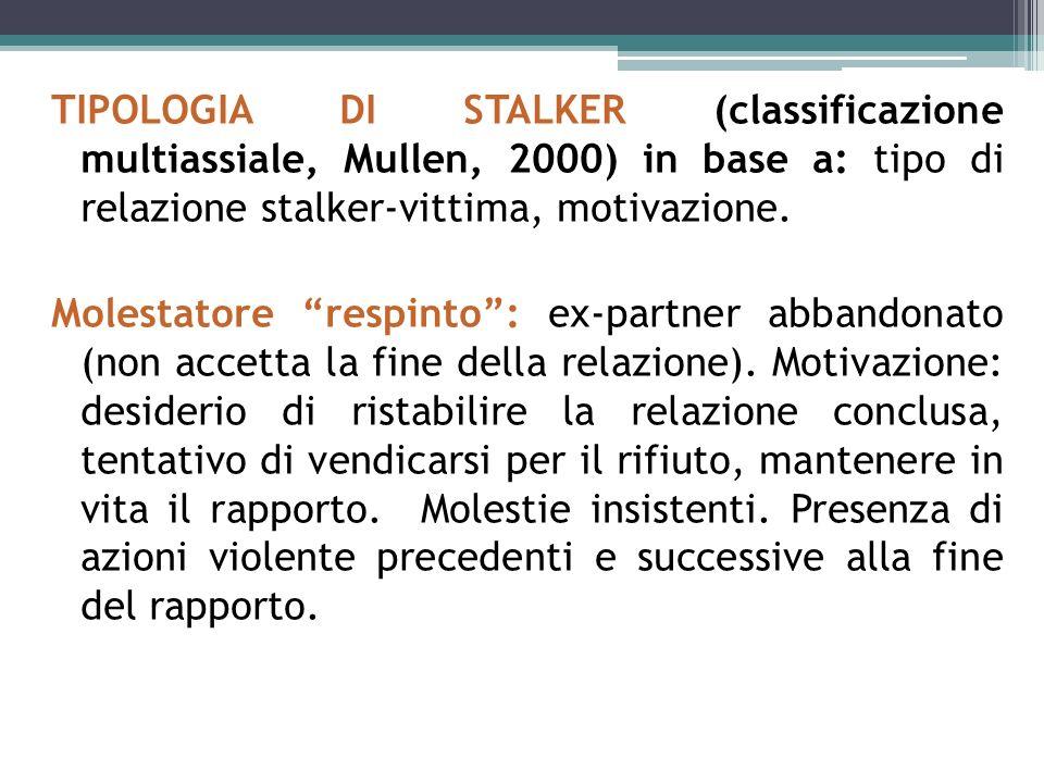 TIPOLOGIA DI STALKER (classificazione multiassiale, Mullen, 2000) in base a: tipo di relazione stalker-vittima, motivazione. Molestatore respinto: ex-