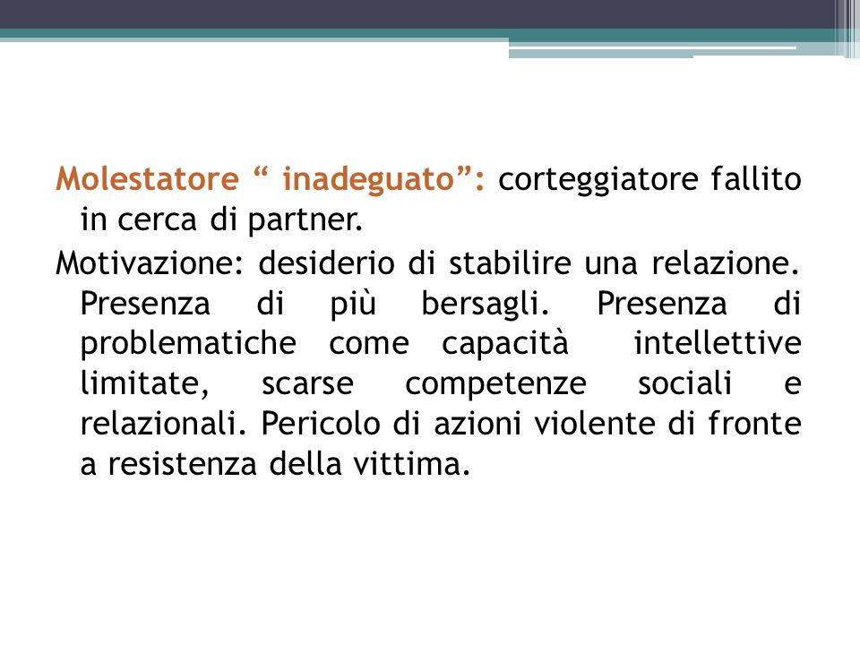 Molestatore inadeguato: corteggiatore fallito in cerca di partner. Motivazione: desiderio di stabilire una relazione. Presenza di più bersagli. Presen