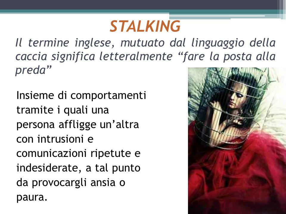 STALKING Il termine inglese, mutuato dal linguaggio della caccia significa letteralmente fare la posta alla preda Insieme di comportamenti tramite i q