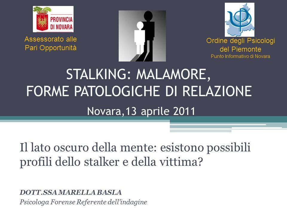 STALKING: MALAMORE, FORME PATOLOGICHE DI RELAZIONE Novara,13 aprile 2011 Il lato oscuro della mente: esistono possibili profili dello stalker e della vittima.