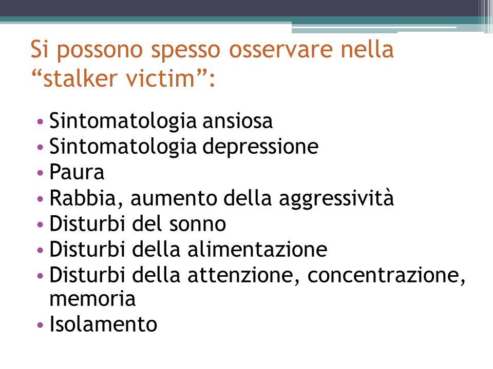 Si possono spesso osservare nella stalker victim: Sintomatologia ansiosa Sintomatologia depressione Paura Rabbia, aumento della aggressività Disturbi del sonno Disturbi della alimentazione Disturbi della attenzione, concentrazione, memoria Isolamento