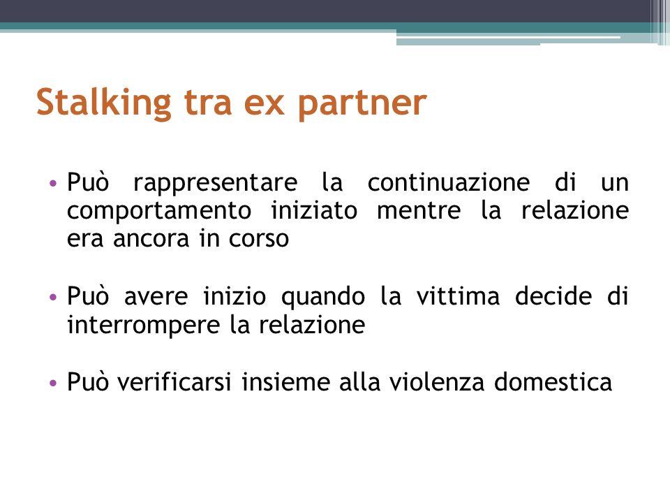 Stalking tra ex partner Può rappresentare la continuazione di un comportamento iniziato mentre la relazione era ancora in corso Può avere inizio quando la vittima decide di interrompere la relazione Può verificarsi insieme alla violenza domestica