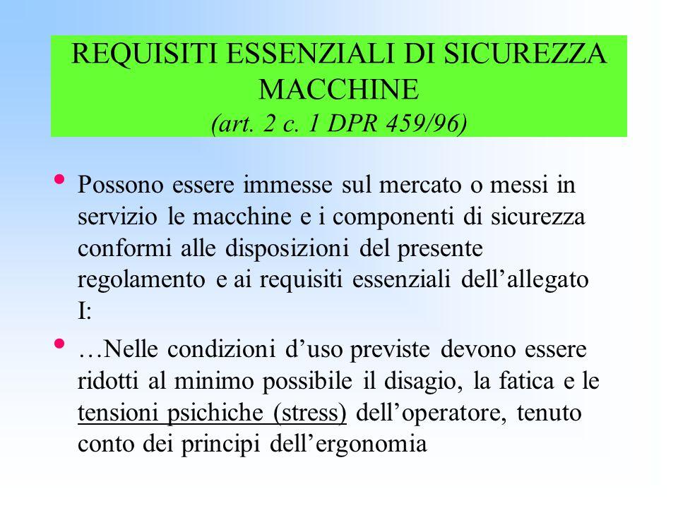 REQUISITI ESSENZIALI DI SICUREZZA MACCHINE (art. 2 c. 1 DPR 459/96) Possono essere immesse sul mercato o messi in servizio le macchine e i componenti