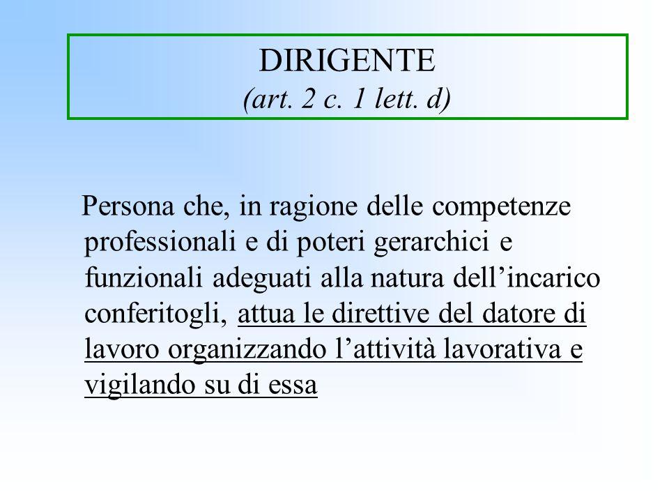 DIRIGENTE (art. 2 c. 1 lett. d) Persona che, in ragione delle competenze professionali e di poteri gerarchici e funzionali adeguati alla natura dellin