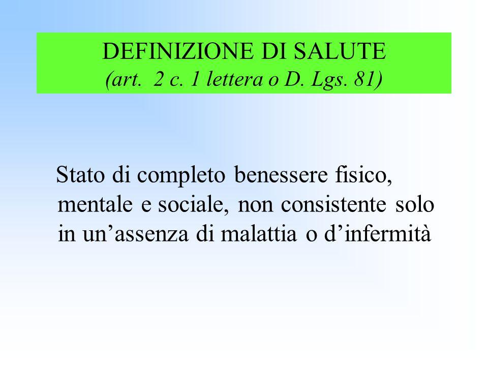 DEFINIZIONE DI SALUTE (art. 2 c. 1 lettera o D. Lgs. 81) Stato di completo benessere fisico, mentale e sociale, non consistente solo in unassenza di m