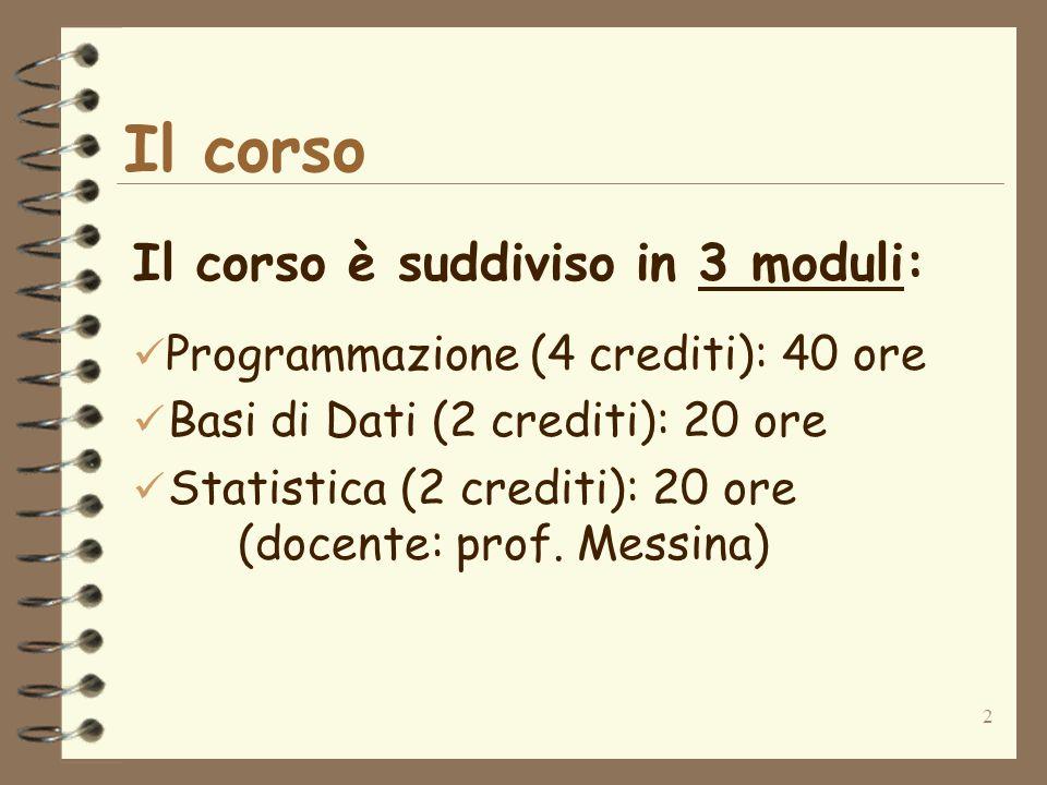 2 Il corso Il corso è suddiviso in 3 moduli: Programmazione (4 crediti): 40 ore ü Basi di Dati (2 crediti): 20 ore ü Statistica (2 crediti): 20 ore (docente: prof.