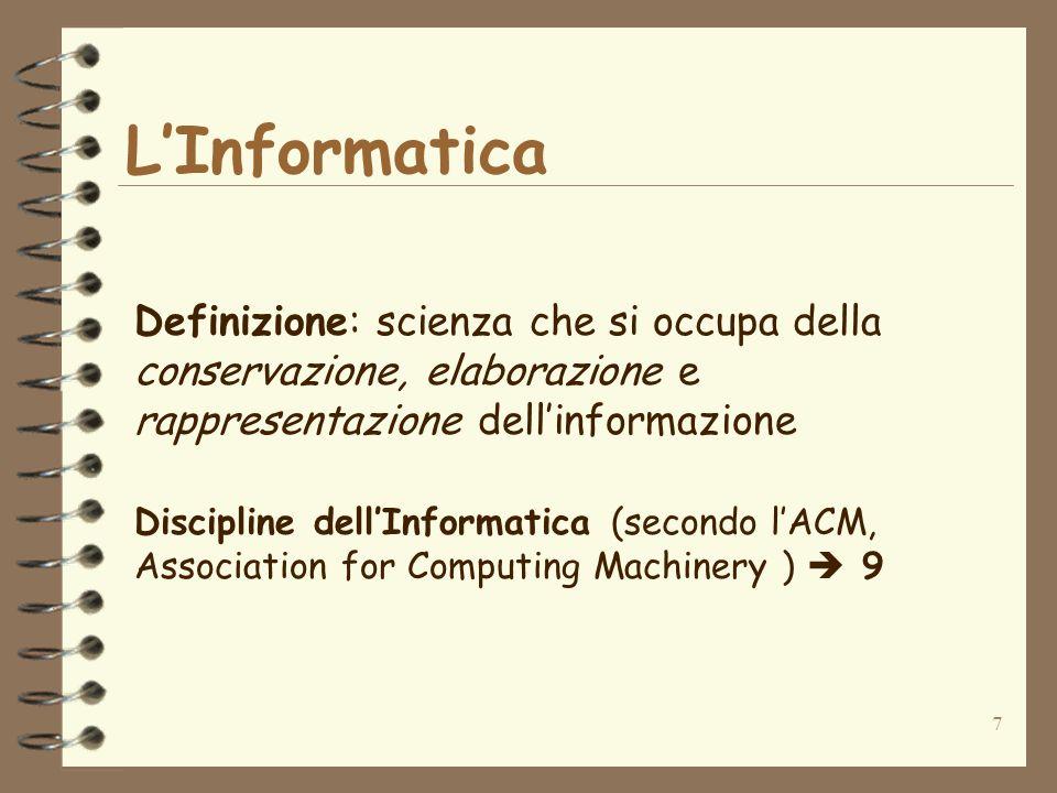 7 LInformatica Definizione: scienza che si occupa della conservazione, elaborazione e rappresentazione dellinformazione Discipline dellInformatica (secondo lACM, Association for Computing Machinery ) 9