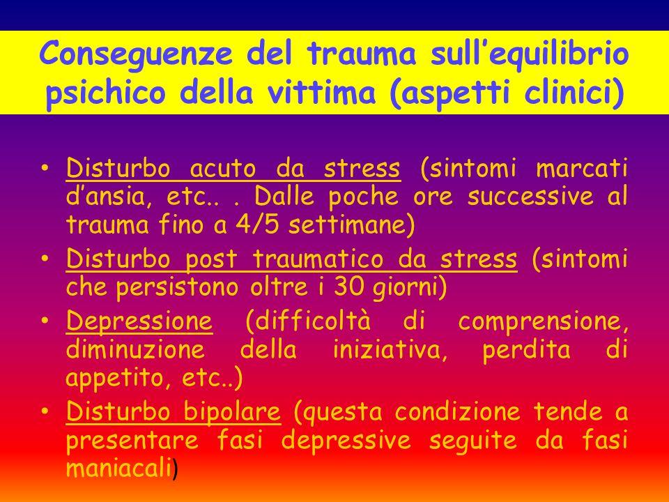 Conseguenze del trauma sullequilibrio psichico della vittima (aspetti clinici) Disturbo acuto da stress (sintomi marcati dansia, etc... Dalle poche or